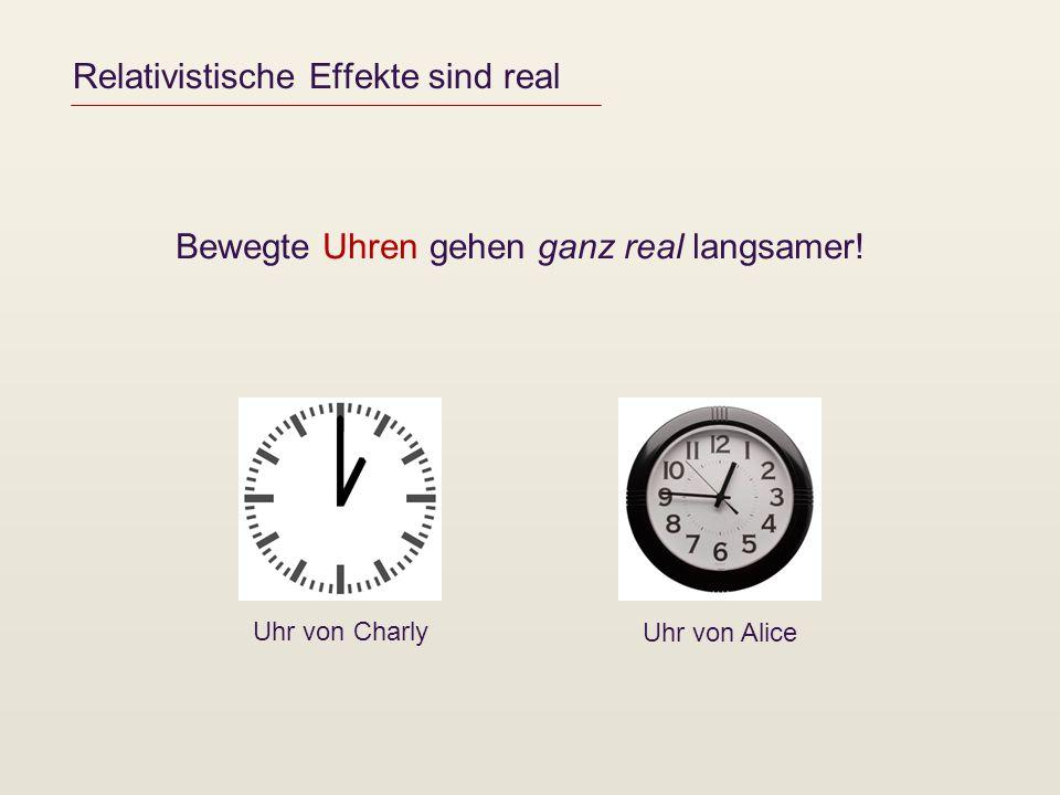 Relativistische Effekte sind real Bewegte Uhren gehen ganz real langsamer! Uhr von Charly Uhr von Alice