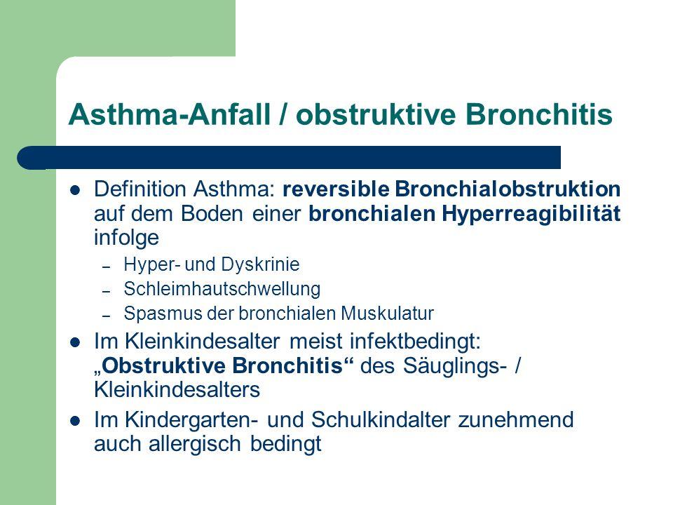 Asthma-Anfall / obstruktive Bronchitis Definition Asthma: reversible Bronchialobstruktion auf dem Boden einer bronchialen Hyperreagibilität infolge – Hyper- und Dyskrinie – Schleimhautschwellung – Spasmus der bronchialen Muskulatur Im Kleinkindesalter meist infektbedingt:Obstruktive Bronchitis des Säuglings- / Kleinkindesalters Im Kindergarten- und Schulkindalter zunehmend auch allergisch bedingt
