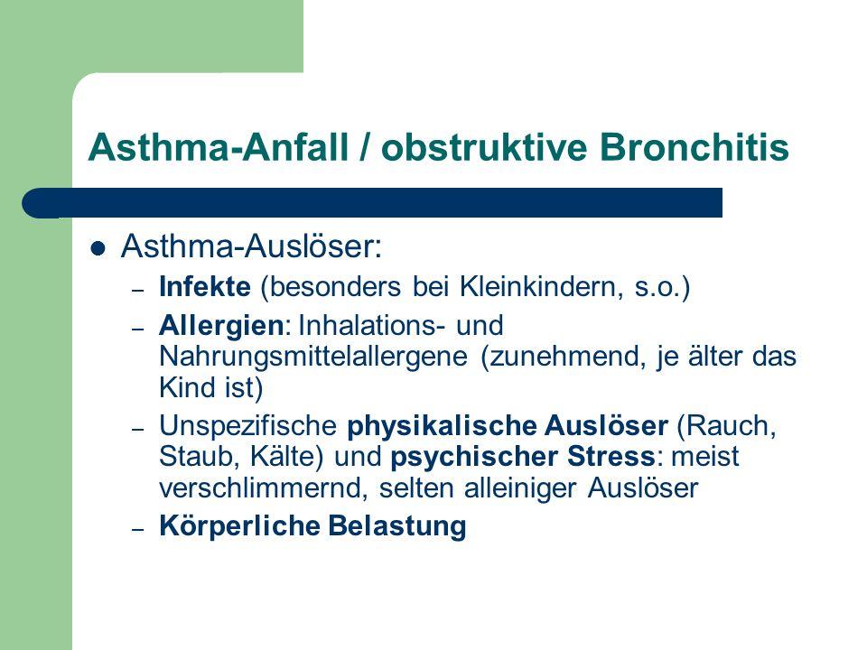 Asthma-Anfall / obstruktive Bronchitis Asthma-Auslöser: – Infekte (besonders bei Kleinkindern, s.o.) – Allergien: Inhalations- und Nahrungsmittelallergene (zunehmend, je älter das Kind ist) – Unspezifische physikalische Auslöser (Rauch, Staub, Kälte) und psychischer Stress: meist verschlimmernd, selten alleiniger Auslöser – Körperliche Belastung