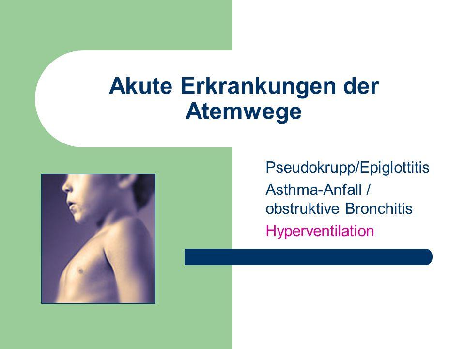 Akute Erkrankungen der Atemwege Pseudokrupp/Epiglottitis Asthma-Anfall / obstruktive Bronchitis Hyperventilation