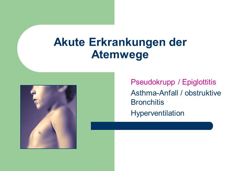 Akute Erkrankungen der Atemwege Pseudokrupp / Epiglottitis Asthma-Anfall / obstruktive Bronchitis Hyperventilation