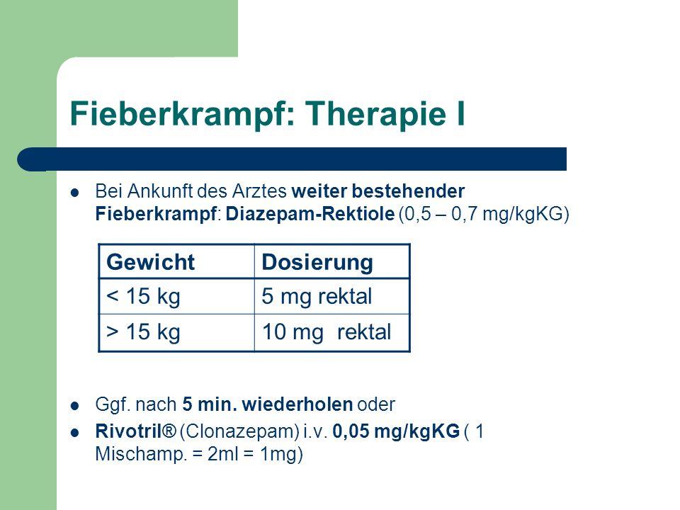 Fieberkrampf: Therapie I Bei Ankunft des Arztes weiter bestehender Fieberkrampf: Diazepam-Rektiole (0,5 – 0,7 mg/kgKG) Ggf.