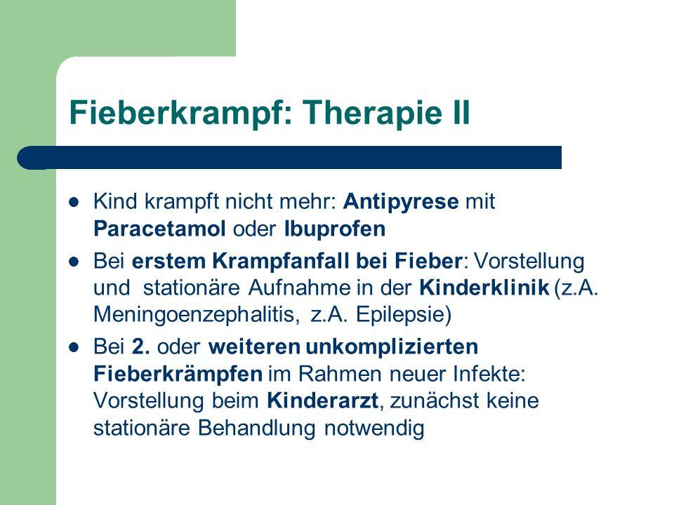 Fieberkrampf: Therapie II Kind krampft nicht mehr: Antipyrese mit Paracetamol oder Ibuprofen Bei erstem Krampfanfall bei Fieber: Vorstellung und stationäre Aufnahme in der Kinderklinik (z.A.