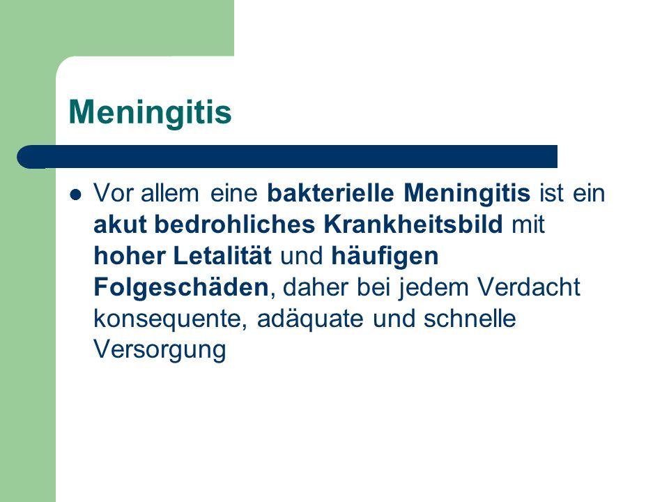 Meningitis Vor allem eine bakterielle Meningitis ist ein akut bedrohliches Krankheitsbild mit hoher Letalität und häufigen Folgeschäden, daher bei jedem Verdacht konsequente, adäquate und schnelle Versorgung