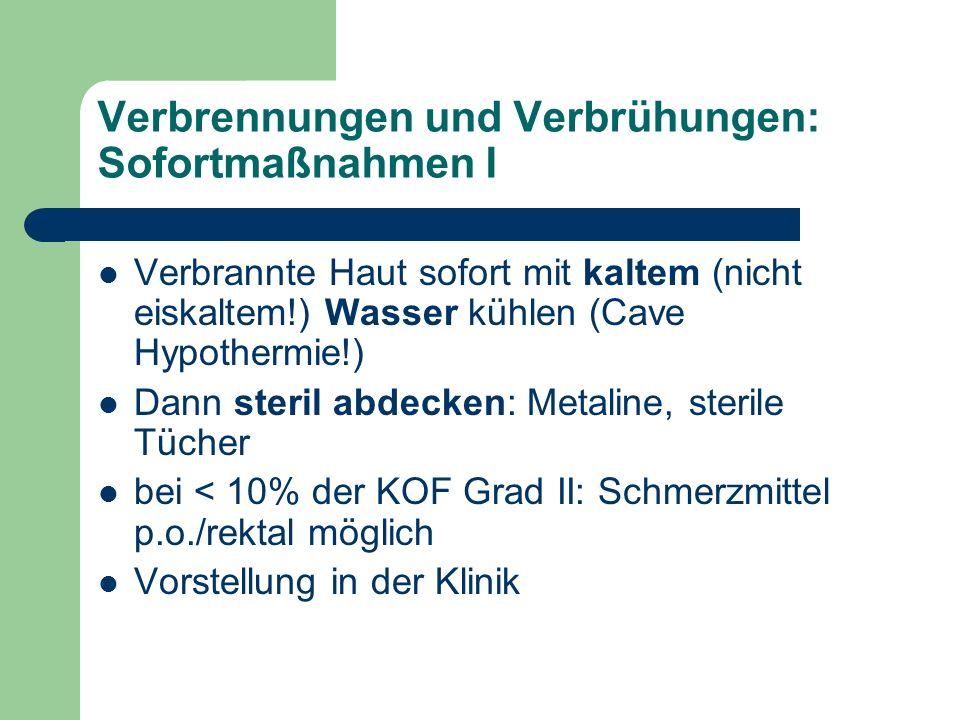 Verbrennungen und Verbrühungen: Sofortmaßnahmen I Verbrannte Haut sofort mit kaltem (nicht eiskaltem!) Wasser kühlen (Cave Hypothermie!) Dann steril abdecken: Metaline, sterile Tücher bei < 10% der KOF Grad II: Schmerzmittel p.o./rektal möglich Vorstellung in der Klinik