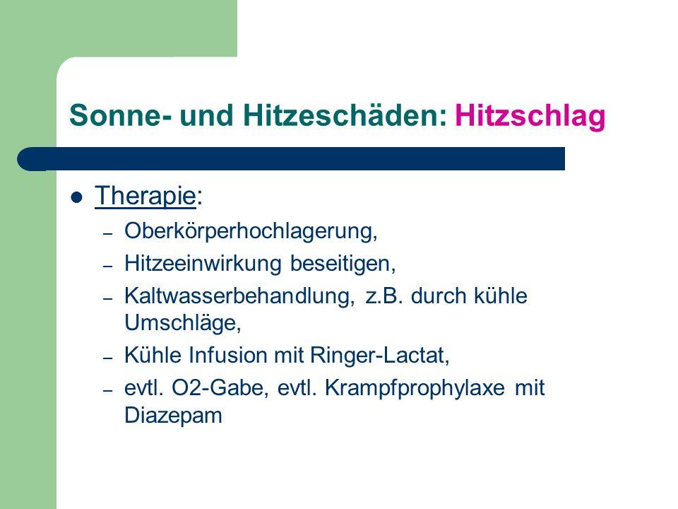 Sonne- und Hitzeschäden: Hitzschlag Therapie: – Oberkörperhochlagerung, – Hitzeeinwirkung beseitigen, – Kaltwasserbehandlung, z.B.