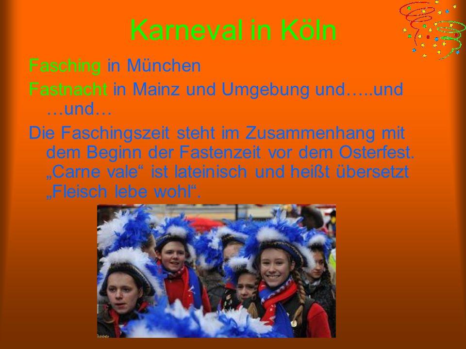 Karneval in Köln Fasching in München Fastnacht in Mainz und Umgebung und…..und …und… Die Faschingszeit steht im Zusammenhang mit dem Beginn der Fastenzeit vor dem Osterfest.