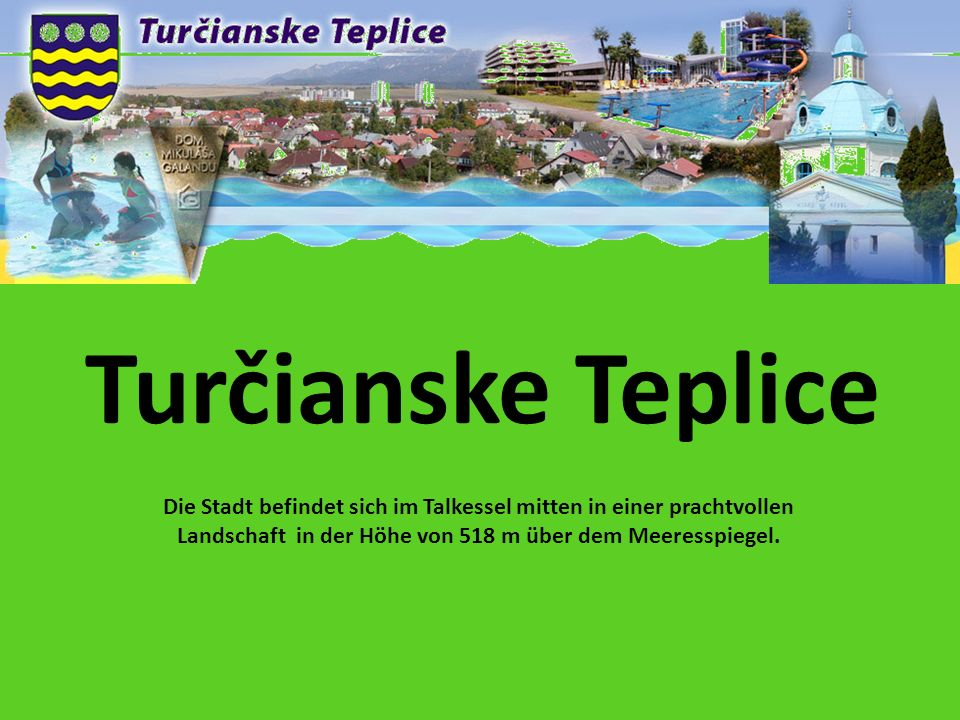 Turčianske Teplice Die Stadt befindet sich im Talkessel mitten in einer prachtvollen Landschaft in der Höhe von 518 m über dem Meeresspiegel.