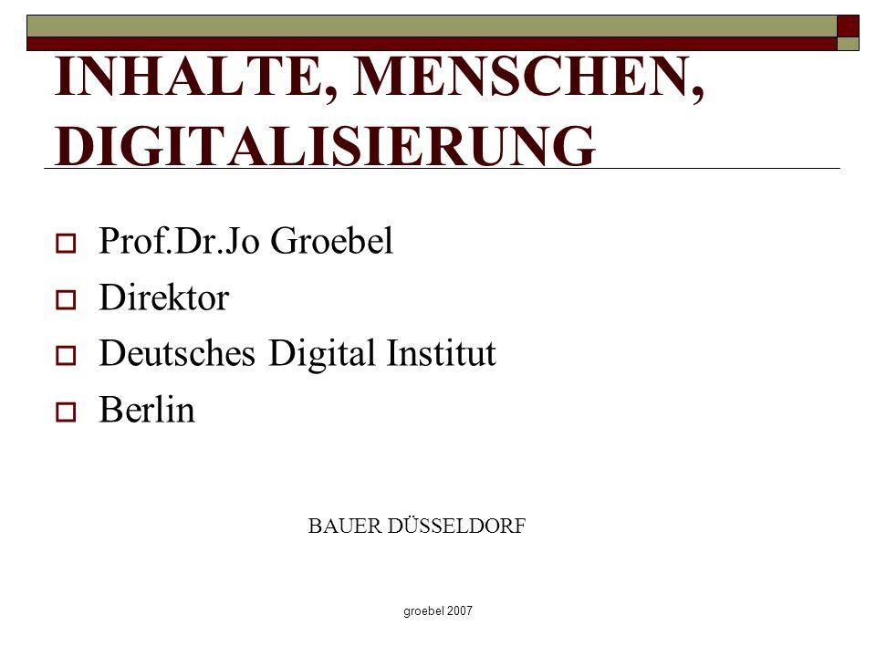 groebel 2007 INHALTE, MENSCHEN, DIGITALISIERUNG Prof.Dr.Jo Groebel Direktor Deutsches Digital Institut Berlin BAUER DÜSSELDORF