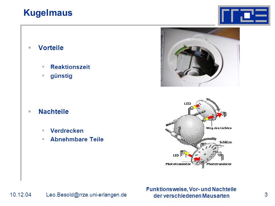 Funktionsweise, Vor- und Nachteile der verschiedenen Mausarten 10.12.04Leo.Besold@rrze.uni-erlangen.de4 Trackball Vorteile Platzsparend Genauigkeit Nachteile Abnehmbare Teile
