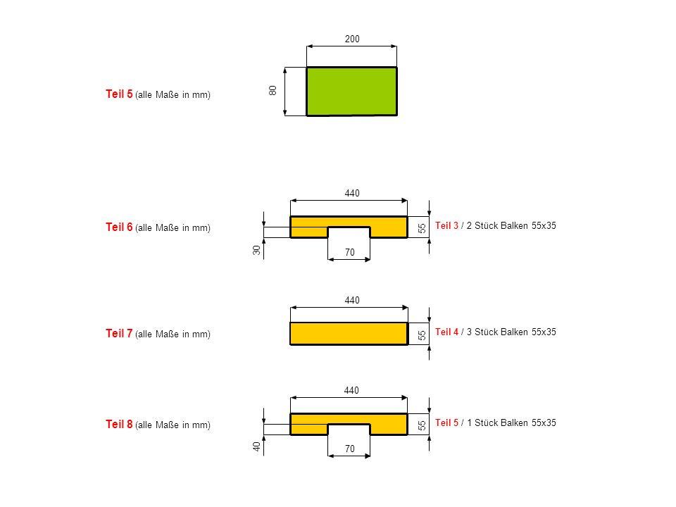 80 200 Teil 5 (alle Maße in mm) 30 70 440 55 Teil 3 / 2 Stück Balken 55x35 440 55 Teil 4 / 3 Stück Balken 55x35 40 70 440 55 Teil 5 / 1 Stück Balken 5