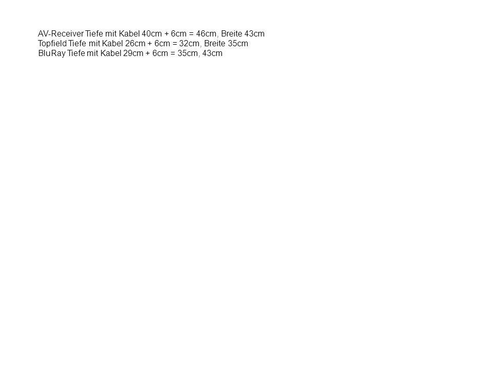 AV-Receiver Tiefe mit Kabel 40cm + 6cm = 46cm, Breite 43cm Topfield Tiefe mit Kabel 26cm + 6cm = 32cm, Breite 35cm BluRay Tiefe mit Kabel 29cm + 6cm =