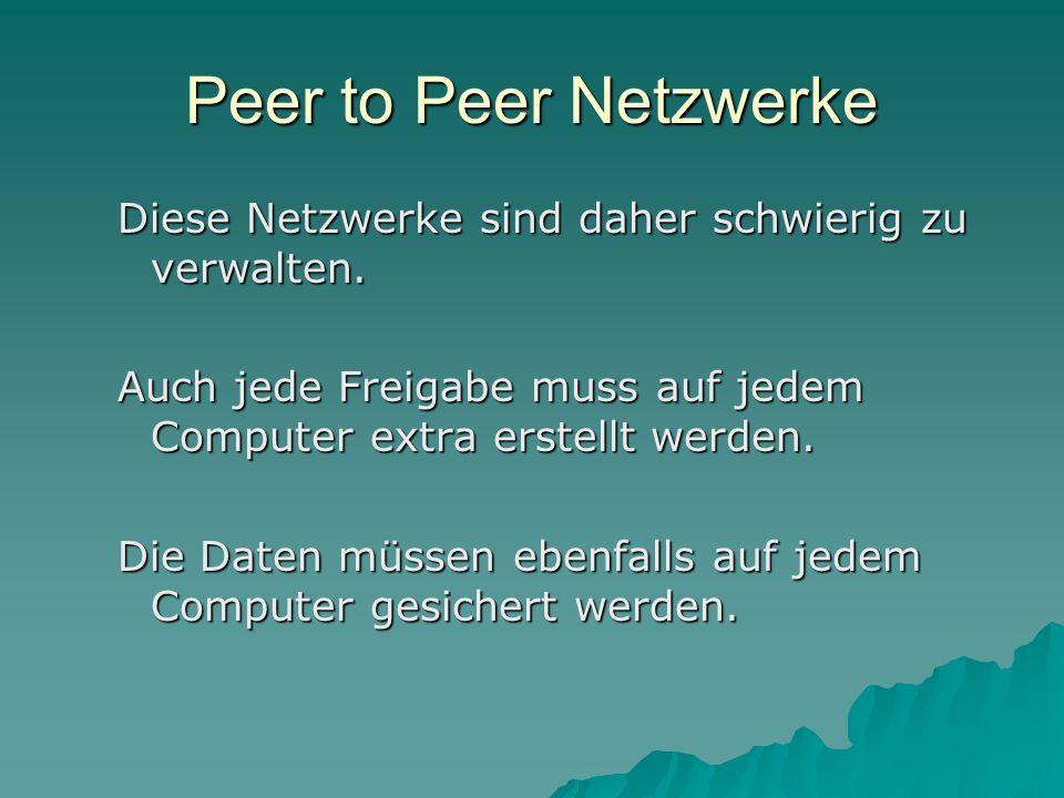 Peer to Peer Netzwerke Diese Netzwerke sind daher schwierig zu verwalten. Auch jede Freigabe muss auf jedem Computer extra erstellt werden. Die Daten