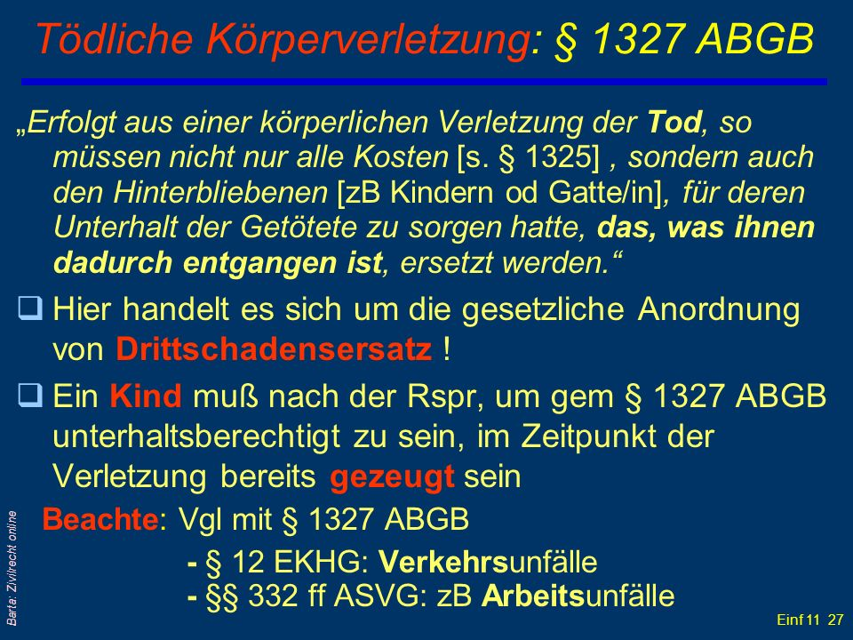 Einf 11 27 Barta: Zivilrecht online Tödliche Körperverletzung: § 1327 ABGB Erfolgt aus einer körperlichen Verletzung der Tod, so müssen nicht nur alle
