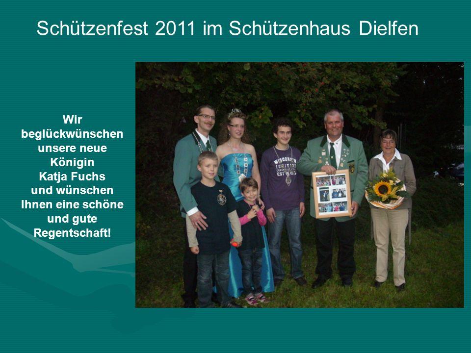 Schützenfest 2011 im Schützenhaus Dielfen Wir beglückwünschen unsere neue Königin Katja Fuchs und wünschen Ihnen eine schöne und gute Regentschaft!