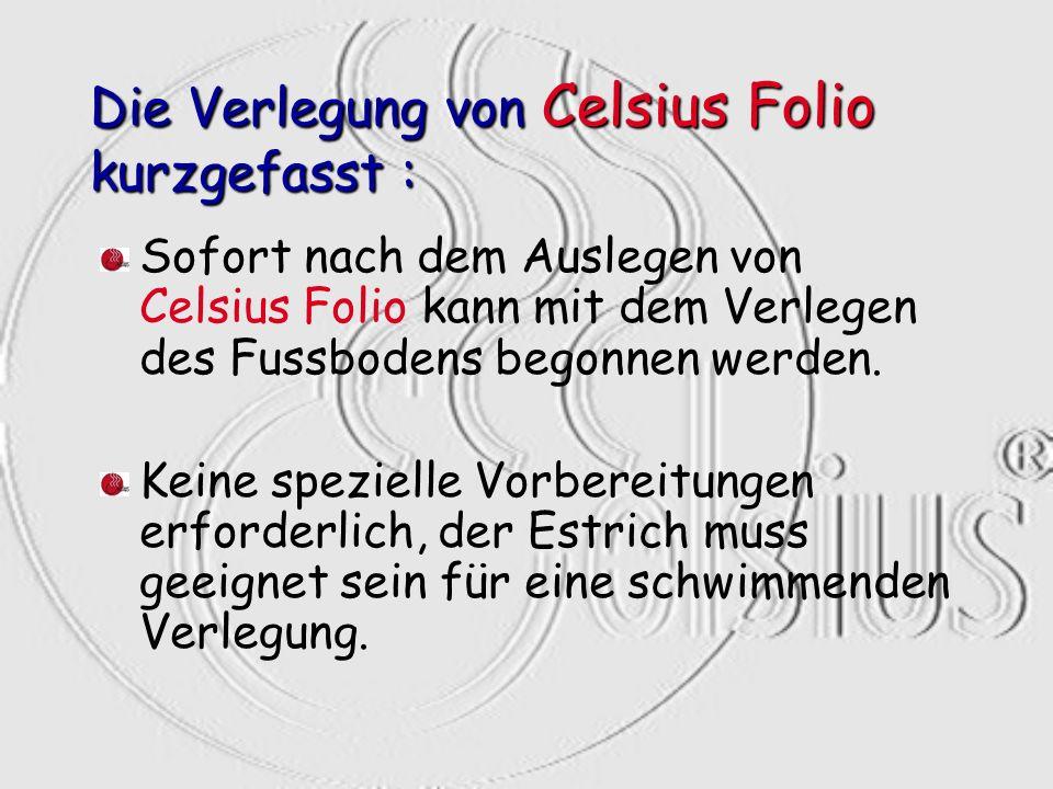 Die Verlegung von Celsius Folio kurzgefasst : Sofort nach dem Auslegen von Celsius Folio kann mit dem Verlegen des Fussbodens begonnen werden. Keine s