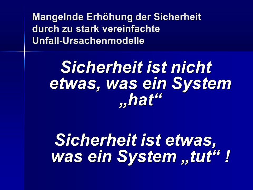 Mangelnde Erhöhung der Sicherheit durch zu stark vereinfachte Unfall-Ursachenmodelle Sicherheit ist nicht etwas, was ein System hat Sicherheit ist etwas, was ein System tut !