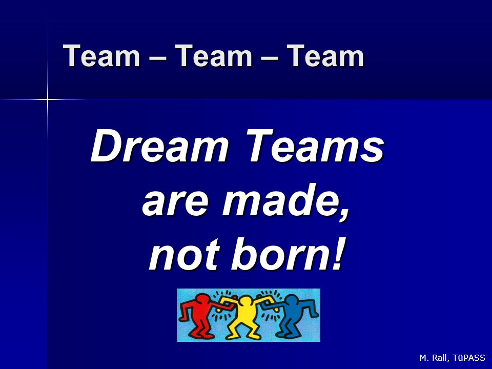 Team – Team – Team Dream Teams are made, not born! M. Rall, TüPASS