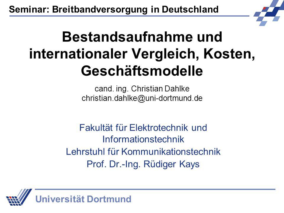 Seminar: Breitbandversorgung in Deutschland Universität Dortmund Bestandsaufnahme und internationaler Vergleich, Kosten, Geschäftsmodelle Fakultät für
