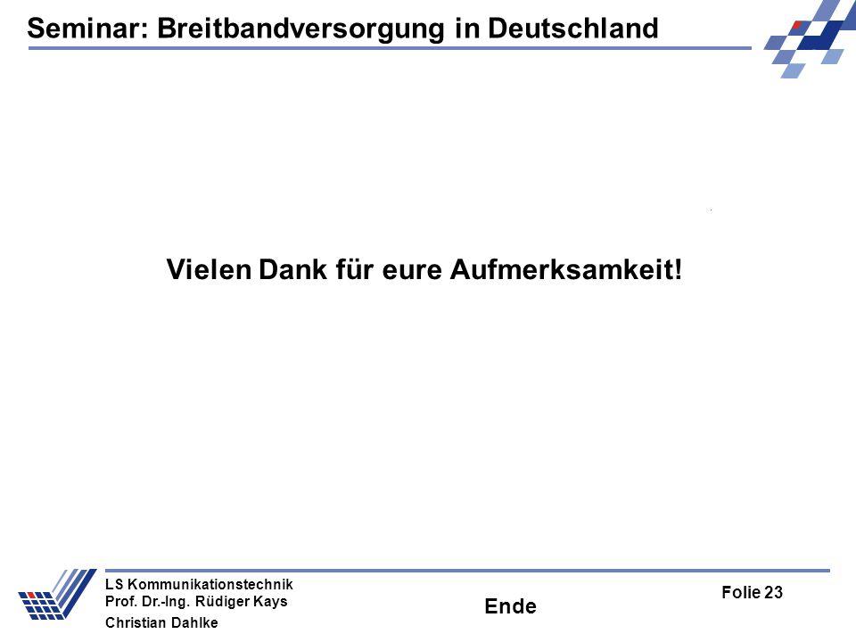 Seminar: Breitbandversorgung in Deutschland Folie 23 LS Kommunikationstechnik Prof. Dr.-Ing. Rüdiger Kays Christian Dahlke Vielen Dank für eure Aufmer