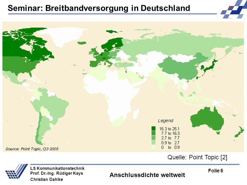 Seminar: Breitbandversorgung in Deutschland Folie 6 LS Kommunikationstechnik Prof. Dr.-Ing. Rüdiger Kays Christian Dahlke Anschlussdichte weltweit Que
