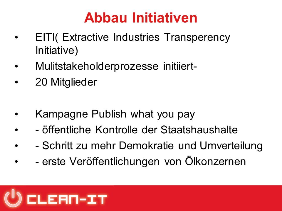 Abbau Initiativen EITI( Extractive Industries Transperency Initiative) Mulitstakeholderprozesse initiiert- 20 Mitglieder Kampagne Publish what you pay