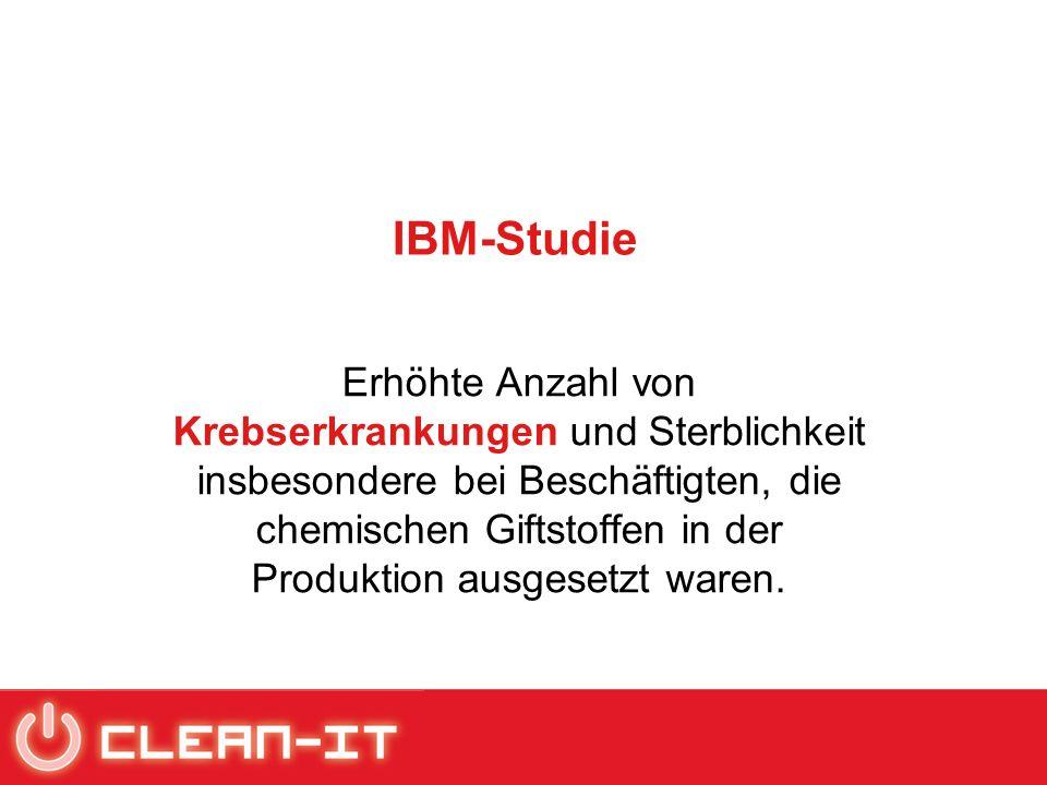 IBM-Studie Erhöhte Anzahl von Krebserkrankungen und Sterblichkeit insbesondere bei Beschäftigten, die chemischen Giftstoffen in der Produktion ausgesetzt waren.