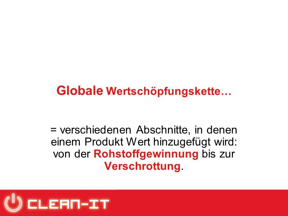Globale Wertschöpfungskette… = verschiedenen Abschnitte, in denen einem Produkt Wert hinzugefügt wird: von der Rohstoffgewinnung bis zur Verschrottung.