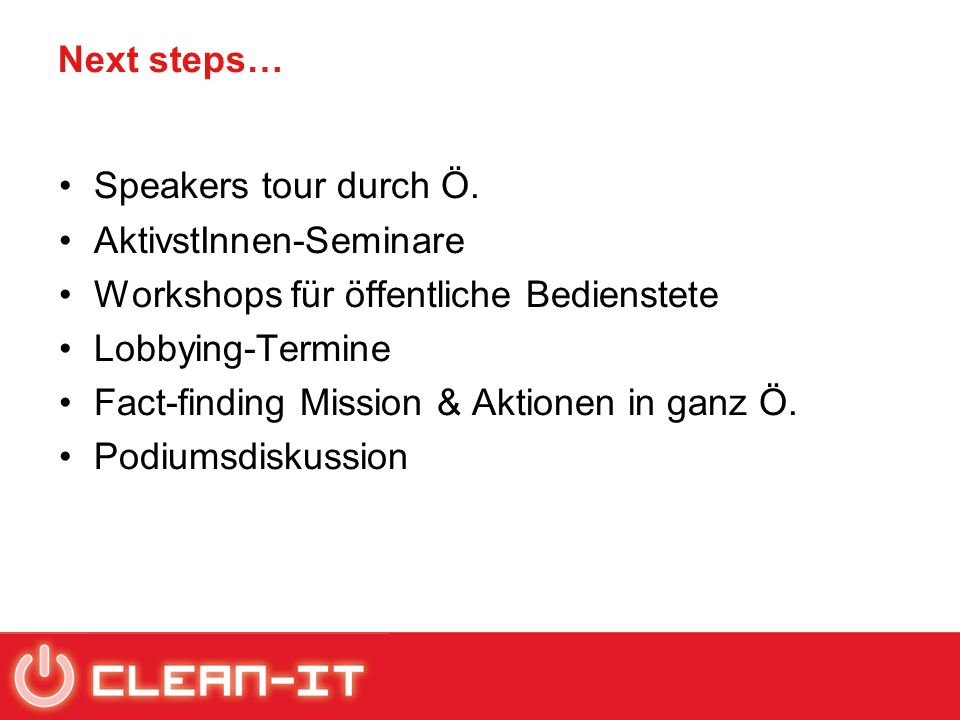 Next steps… Speakers tour durch Ö. AktivstInnen-Seminare Workshops für öffentliche Bedienstete Lobbying-Termine Fact-finding Mission & Aktionen in gan