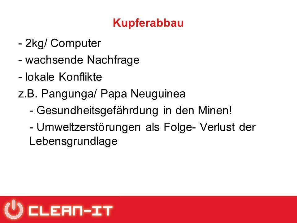 Kupferabbau - 2kg/ Computer - wachsende Nachfrage - lokale Konflikte z.B. Pangunga/ Papa Neuguinea - Gesundheitsgefährdung in den Minen! - Umweltzerst