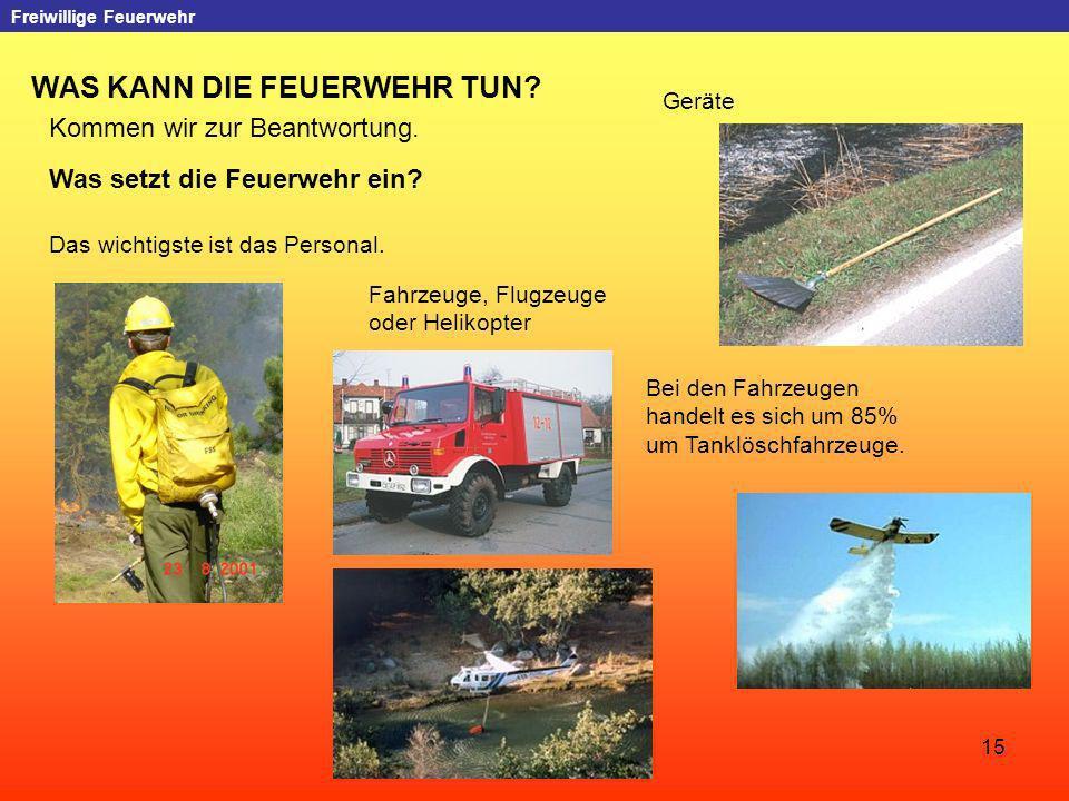 15 Freiwillige Feuerwehr WAS KANN DIE FEUERWEHR TUN? Kommen wir zur Beantwortung. Was setzt die Feuerwehr ein? Das wichtigste ist das Personal. Geräte