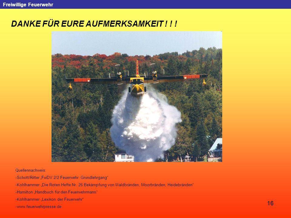 16 Freiwillige Feuerwehr DANKE FÜR EURE AUFMERKSAMKEIT ! ! ! Quellennachweis: -Schott/Ritter FwDV 2/2 Feuerwehr Grundlehrgang -Kohlhammer Die Roten He