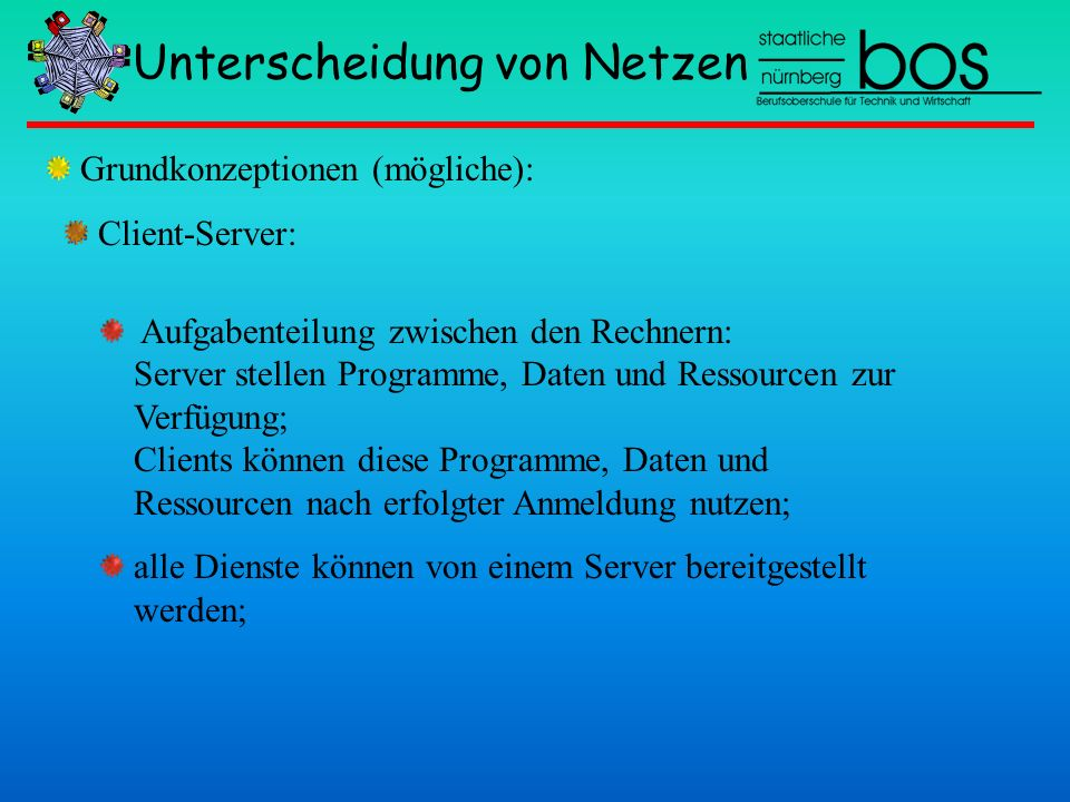 Unterscheidung von Netzen Client-Server: Aufgabenteilung zwischen den Rechnern: Server stellen Programme, Daten und Ressourcen zur Verfügung; Clients
