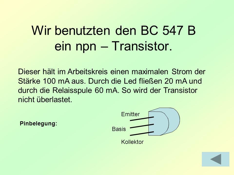 Wir benutzten den BC 547 B ein npn – Transistor. Dieser hält im Arbeitskreis einen maximalen Strom der Stärke 100 mA aus. Durch die Led fließen 20 mA