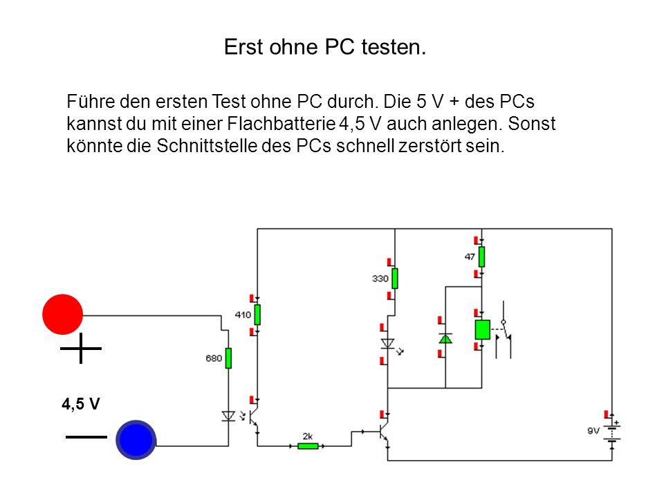 Führe den ersten Test ohne PC durch. Die 5 V + des PCs kannst du mit einer Flachbatterie 4,5 V auch anlegen. Sonst könnte die Schnittstelle des PCs sc