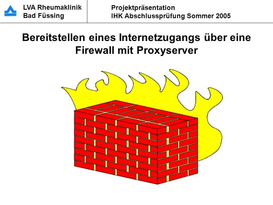 LVA Rheumaklinik Bad Füssing Projektpräsentation IHK Abschlussprüfung Sommer 2005 Bereitstellen eines Internetzugangs über eine Firewall mit Proxyserv