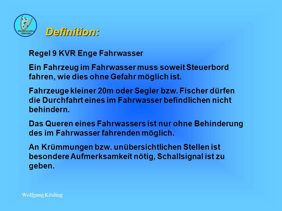 Wolfgang Kösling Definition: Regel 9 KVR Enge Fahrwasser Ein Fahrzeug im Fahrwasser muss soweit Steuerbord fahren, wie dies ohne Gefahr möglich ist.