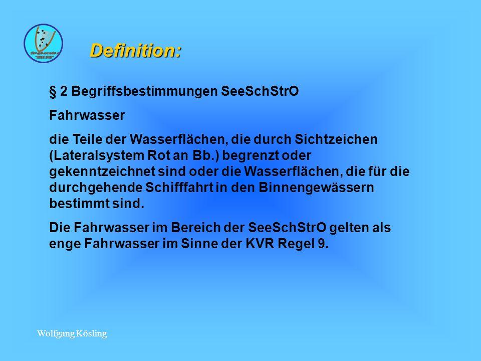 Wolfgang Kösling Definition: § 2 Begriffsbestimmungen SeeSchStrO Fahrwasser die Teile der Wasserflächen, die durch Sichtzeichen (Lateralsystem Rot an Bb.) begrenzt oder gekenntzeichnet sind oder die Wasserflächen, die für die durchgehende Schifffahrt in den Binnengewässern bestimmt sind.