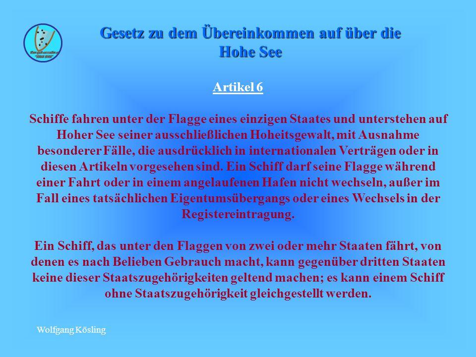Wolfgang Kösling Artikel 6 Schiffe fahren unter der Flagge eines einzigen Staates und unterstehen auf Hoher See seiner ausschließlichen Hoheitsgewalt, mit Ausnahme besonderer Fälle, die ausdrücklich in internationalen Verträgen oder in diesen Artikeln vorgesehen sind.