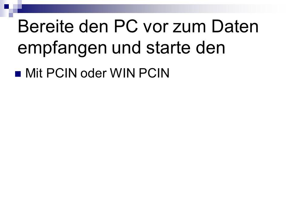 Bereite den PC vor zum Daten empfangen und starte den Mit PCIN oder WIN PCIN