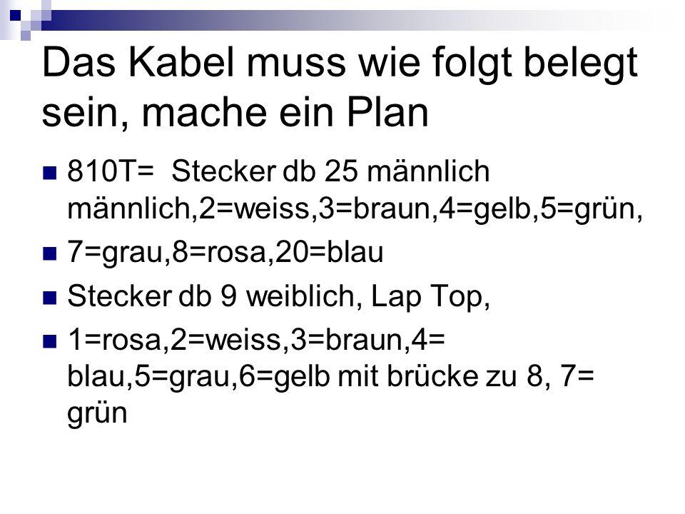 Das Kabel muss wie folgt belegt sein, mache ein Plan 810T= Stecker db 25 männlich männlich,2=weiss,3=braun,4=gelb,5=grün, 7=grau,8=rosa,20=blau Stecke