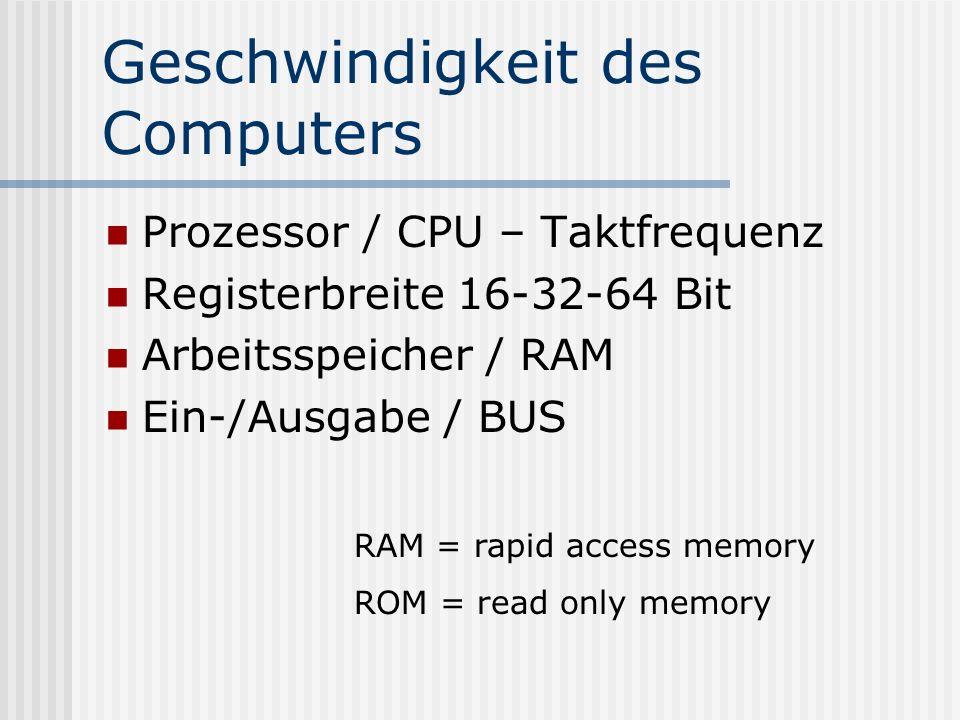 Geschwindigkeit des Computers Prozessor / CPU – Taktfrequenz Registerbreite 16-32-64 Bit Arbeitsspeicher / RAM Ein-/Ausgabe / BUS RAM = rapid access memory ROM = read only memory