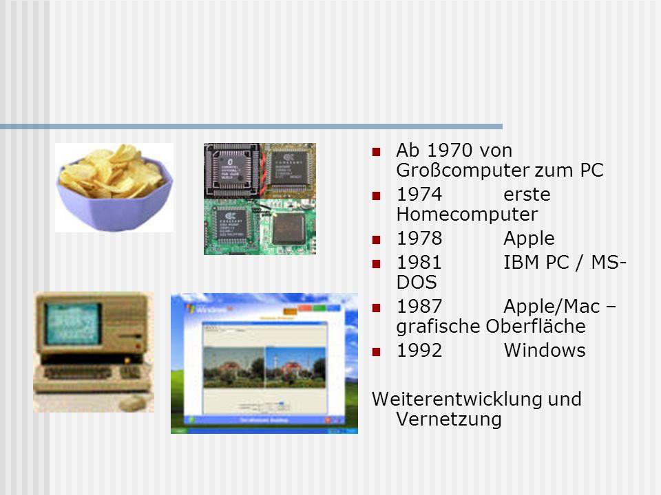 Ab 1970 von Großcomputer zum PC 1974 erste Homecomputer 1978 Apple 1981 IBM PC / MS- DOS 1987Apple/Mac – grafische Oberfläche 1992Windows Weiterentwicklung und Vernetzung