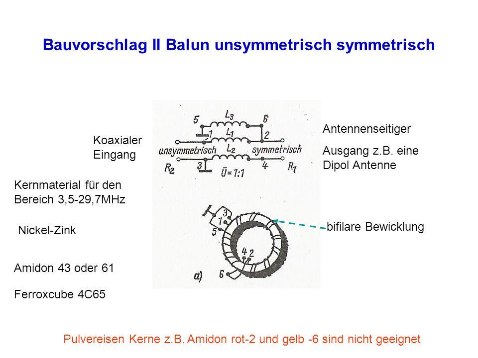 Bauvorschlag II Balun unsymmetrisch symmetrisch Koaxialer Eingang Antennenseitiger Ausgang z.B. eine Dipol Antenne Amidon 43 oder 61 Ferroxcube 4C65 K