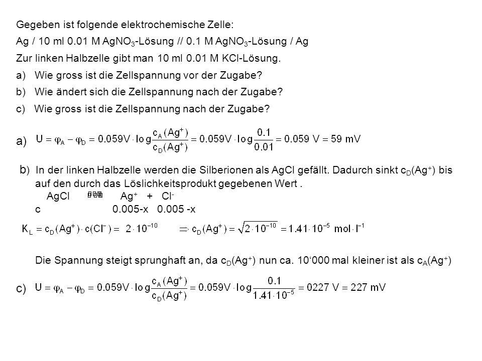 Gegeben ist folgende elektrochemische Zelle: Ag / 10 ml 0.01 M AgNO 3 -Lösung // 0.1 M AgNO 3 -Lösung / Ag Zur linken Halbzelle gibt man 10 ml 0.01 M