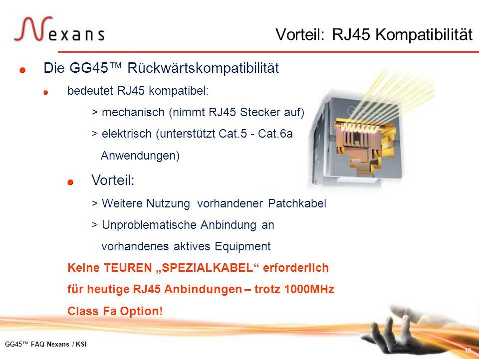 12 GG45 FAQ Nexans / KSI Die GG45 Rückwärtskompatibilität bedeutet RJ45 kompatibel: > mechanisch (nimmt RJ45 Stecker auf) > elektrisch (unterstützt Ca