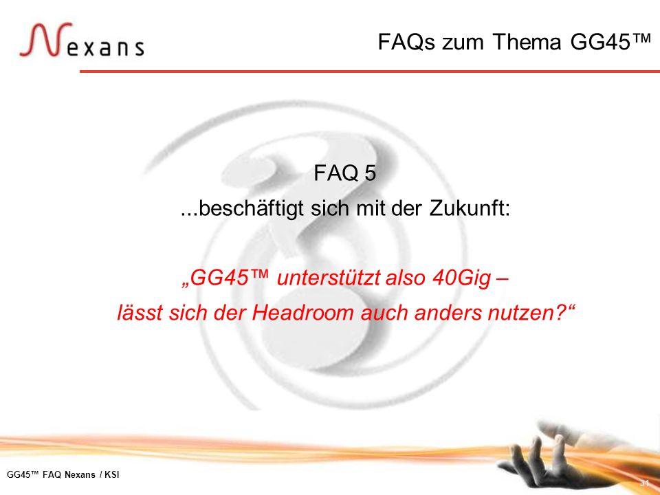 31 GG45 FAQ Nexans / KSI FAQ 5...beschäftigt sich mit der Zukunft: GG45 unterstützt also 40Gig – lässt sich der Headroom auch anders nutzen? FAQs zum
