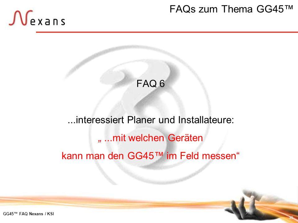35 GG45 FAQ Nexans / KSI FAQ 6...interessiert Planer und Installateure:...mit welchen Geräten kann man den GG45 im Feld messen FAQs zum Thema GG45