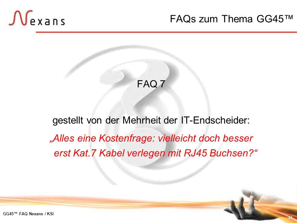 37 GG45 FAQ Nexans / KSI FAQ 7 gestellt von der Mehrheit der IT-Endscheider: Alles eine Kostenfrage: vielleicht doch besser erst Kat.7 Kabel verlegen