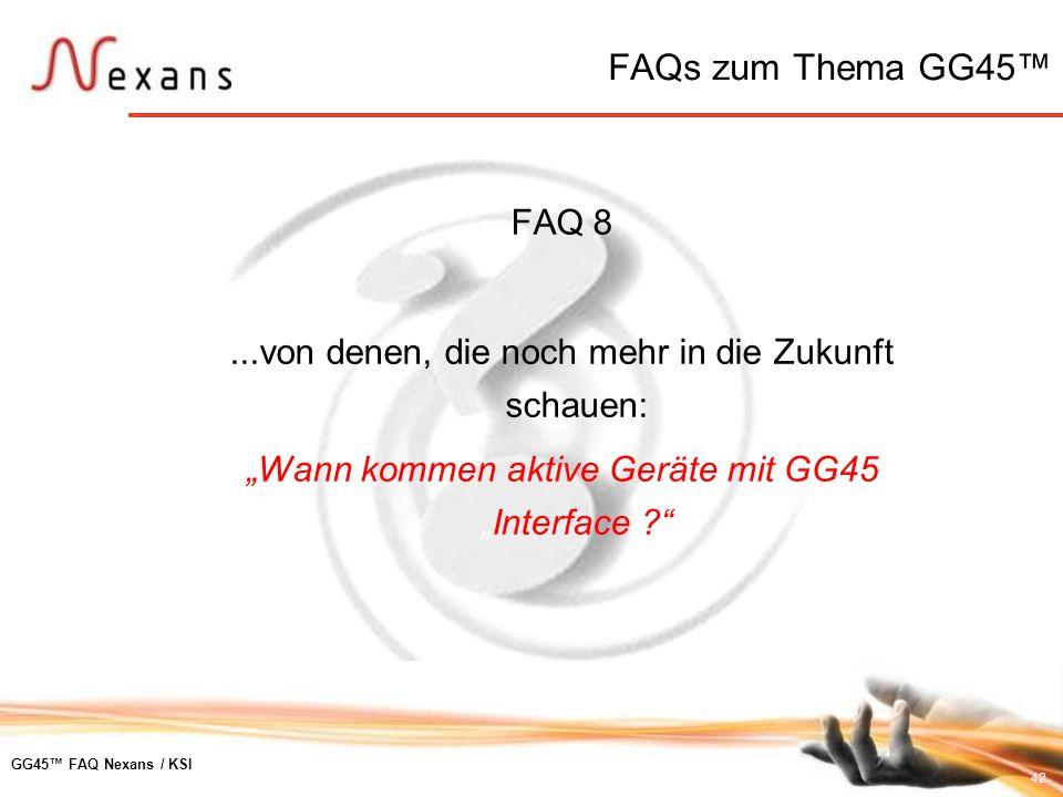 42 GG45 FAQ Nexans / KSI FAQ 8...von denen, die noch mehr in die Zukunft schauen: Wann kommen aktive Geräte mit GG45Interface ? FAQs zum Thema GG45